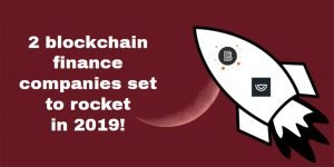 2 Blockchain Finance Companies Set To Rocket In 2019!
